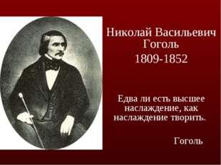 Николай Васильевич Гоголь 1809-1852 Едва ли есть высшее наслаждение, как насл