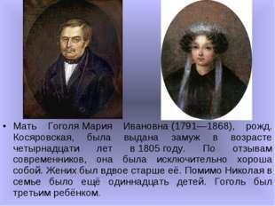 Мать ГоголяМария Ивановна(1791—1868), рожд. Косяровская, была выдана замуж