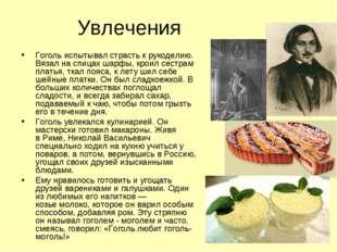 Увлечения Гоголь испытывал страсть к рукоделию. Вязал на спицах шарфы, кроил