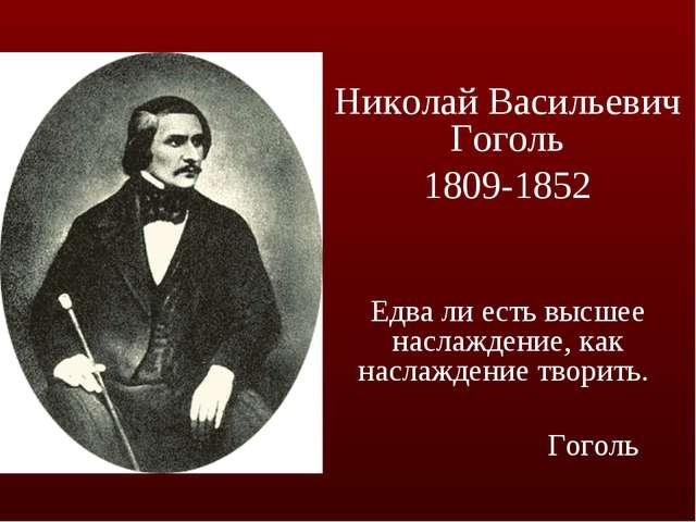 Николай Васильевич Гоголь 1809-1852 Едва ли есть высшее наслаждение, как насл...