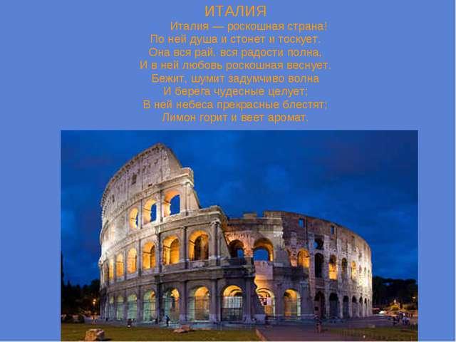 ИТАЛИЯ Италия — роскошная страна! По ней душа и стонет и тоскует. Она вся рай...