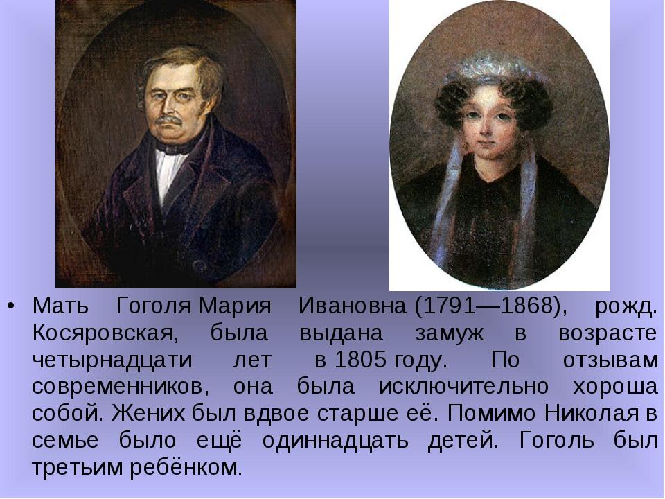 Мать ГоголяМария Ивановна(1791—1868), рожд. Косяровская, была выдана замуж...
