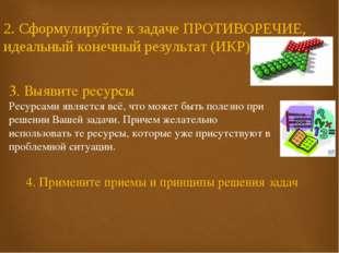 2. Сформулируйте к задаче ПРОТИВОРЕЧИЕ, идеальный конечный результат (ИКР) 3.