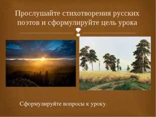 Прослушайте стихотворения русских поэтов и сформулируйте цель урока Сформулир