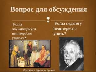 Вопрос для обсуждения Когда обучающемуся неинтересно учиться? Когда педагогу