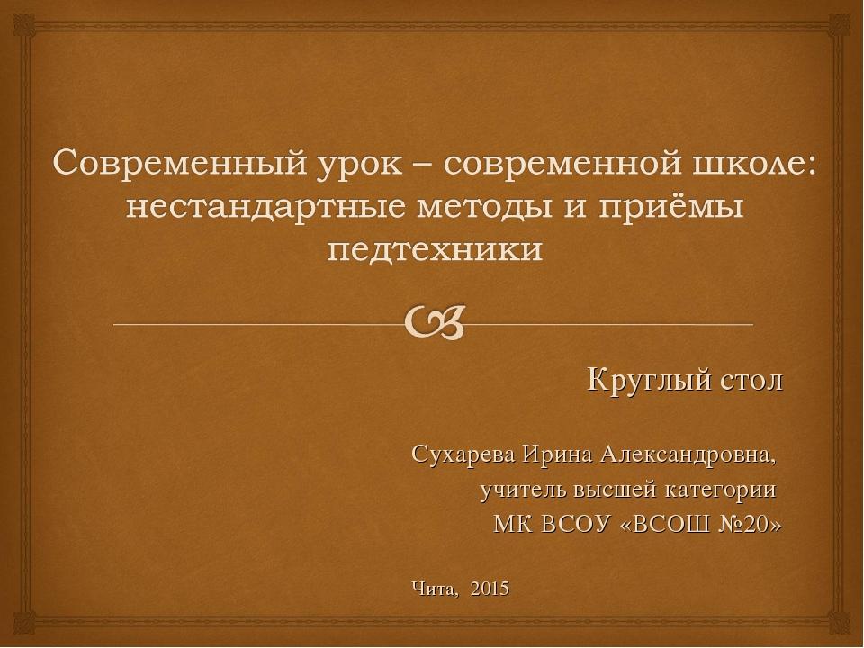 Круглый стол Сухарева Ирина Александровна, учитель высшей категории МК ВСОУ «...