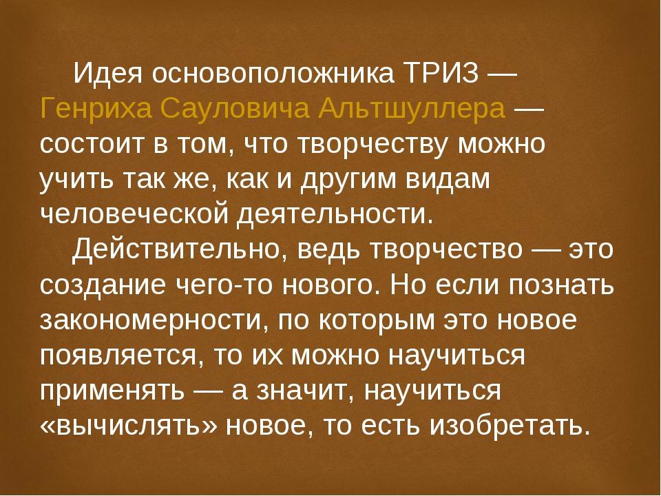 Идея основоположника ТРИЗ—Генриха Сауловича Альтшуллера— состоит в том, чт...