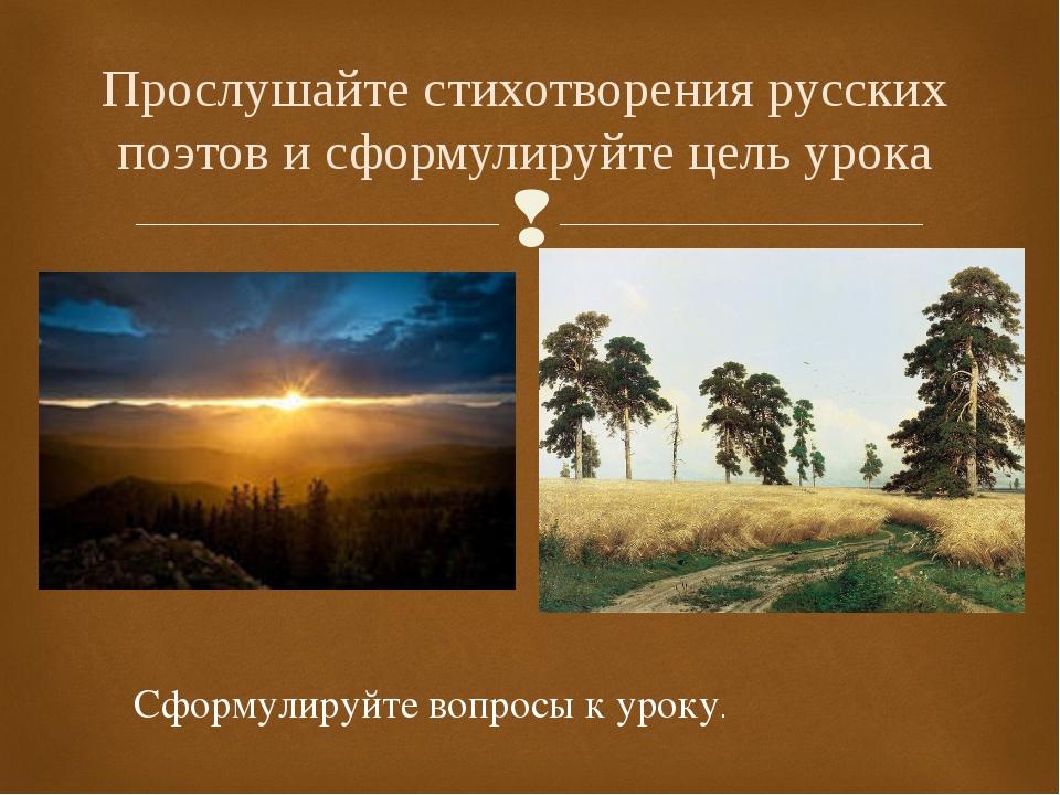 Прослушайте стихотворения русских поэтов и сформулируйте цель урока Сформулир...