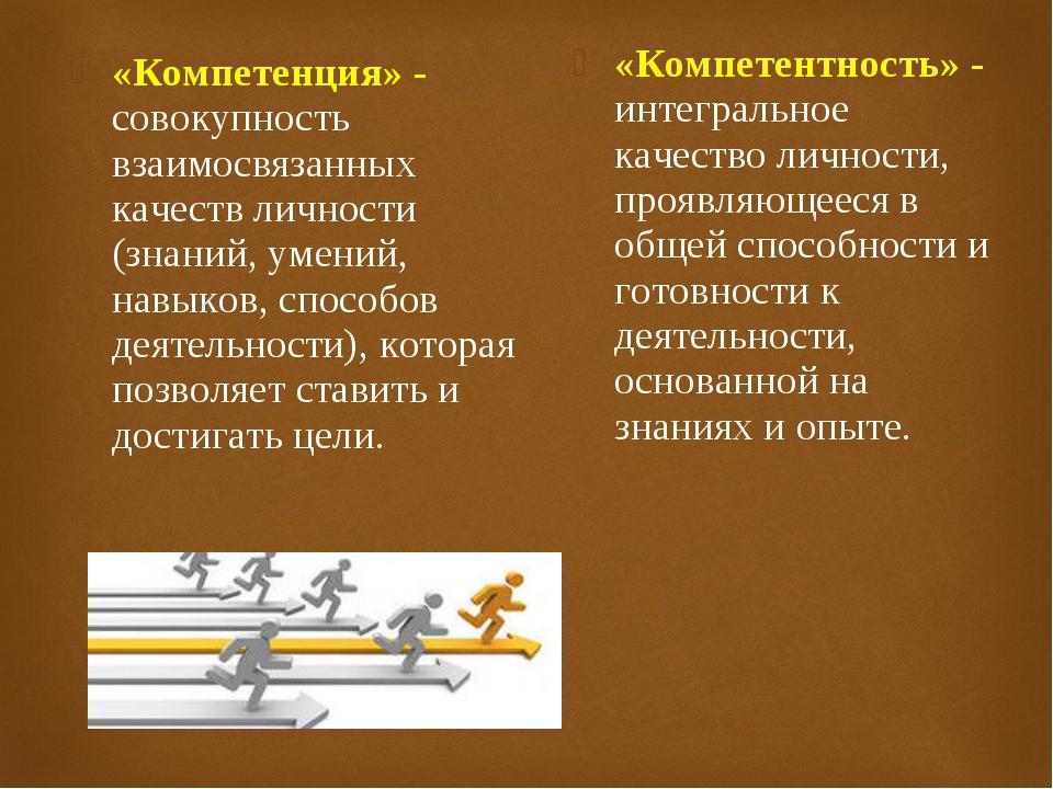 «Компетенция» - совокупность взаимосвязанных качеств личности (знаний, умений...