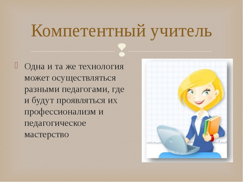 Компетентный учитель Одна и та же технология может осуществляться разными пед...