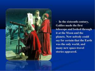 In the sixteenth century, Galileo made the first telescope and looked throug