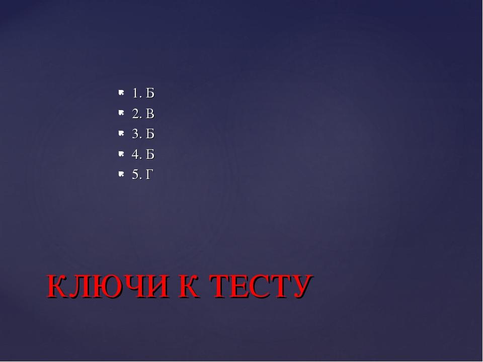 1. Б 2. В 3. Б 4. Б 5. Г КЛЮЧИ К ТЕСТУ