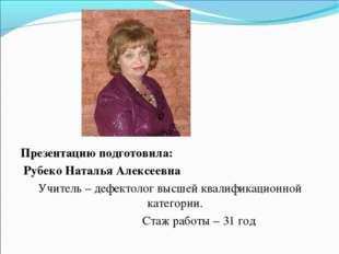Презентацию подготовила: Рубеко Наталья Алексеевна Учитель – дефектолог высше