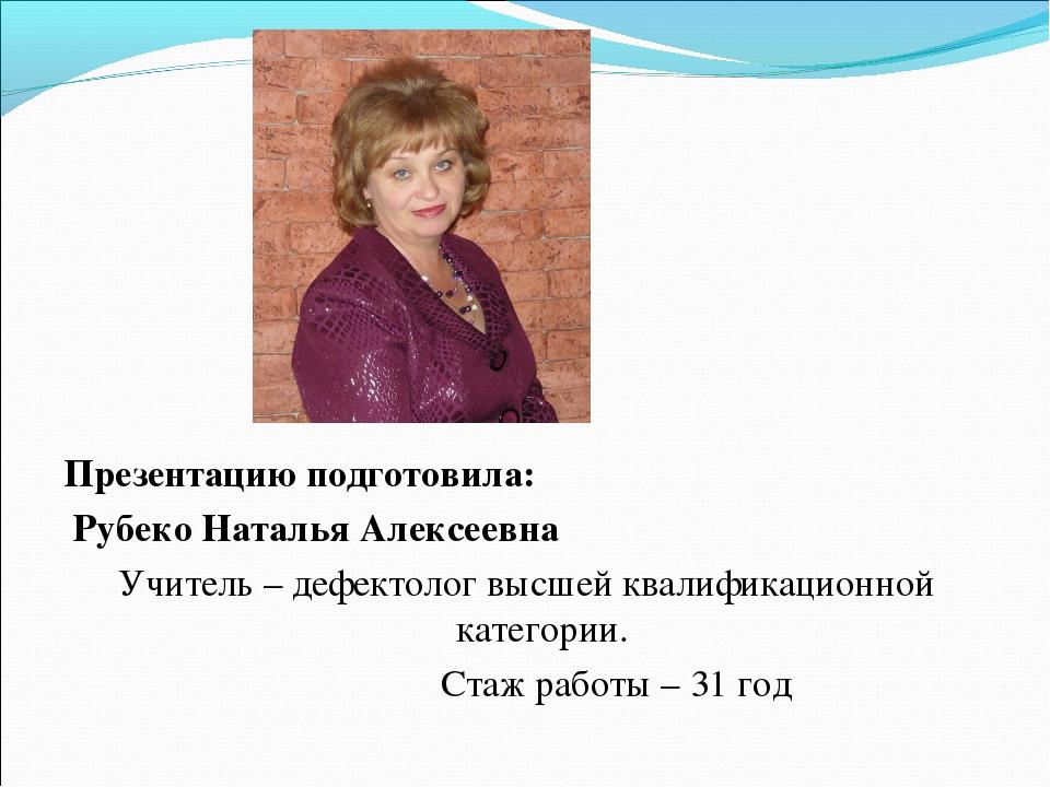 Презентацию подготовила: Рубеко Наталья Алексеевна Учитель – дефектолог высше...