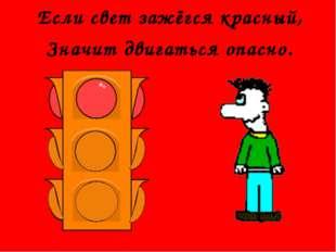 Если свет зажёгся красный, Значит двигаться опасно.