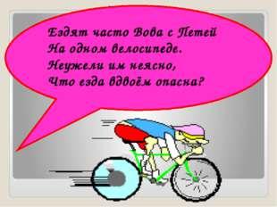 Ездят часто Вова с Петей На одном велосипеде. Неужели им неясно, Что езда вдв