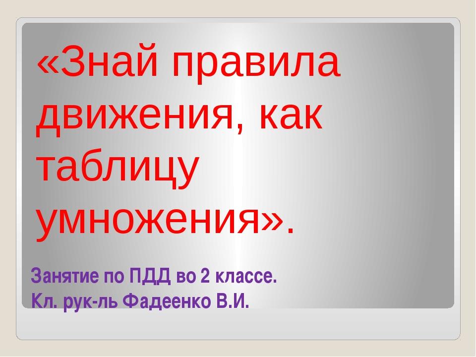 Занятие по ПДД во 2 классе. Кл. рук-ль Фадеенко В.И. «Знай правила движения,...