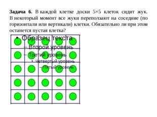 Задача 6. Вкаждой клетке доски 5×5 клеток сидит жук. Внекоторый момент все