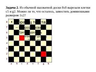 Задача 2. Из обычной шахматной доски 8х8 вырезали клетки с5 и g2. Можно ли то