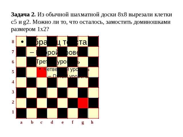 Задача 2. Из обычной шахматной доски 8х8 вырезали клетки с5 и g2. Можно ли то...