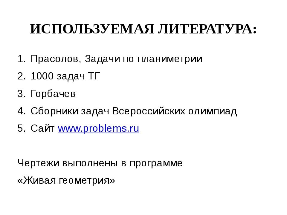 ИСПОЛЬЗУЕМАЯ ЛИТЕРАТУРА: Прасолов, Задачи по планиметрии 1000 задач ТГ Горбач...