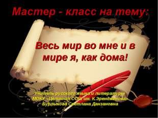 Весь мир во мне и в мире я, как дома! Учитель русского языка и литературы МОК