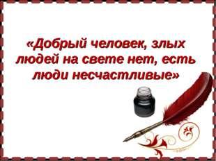 «Добрый человек, злых людей на свете нет, есть люди несчастливые»