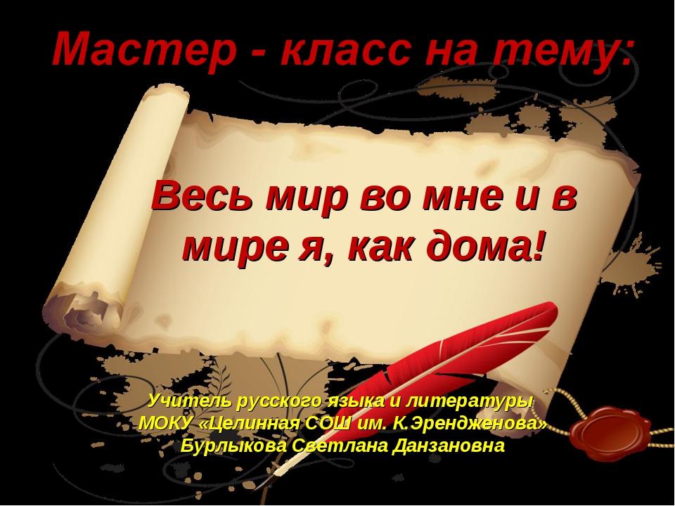 Весь мир во мне и в мире я, как дома! Учитель русского языка и литературы МОК...