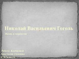 Жизнь и творчество. Николай Васильевич Гоголь Работа Клочковой Анастасии учен