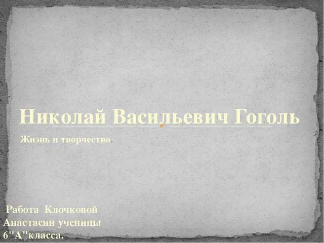 Жизнь и творчество. Николай Васильевич Гоголь Работа Клочковой Анастасии учен...