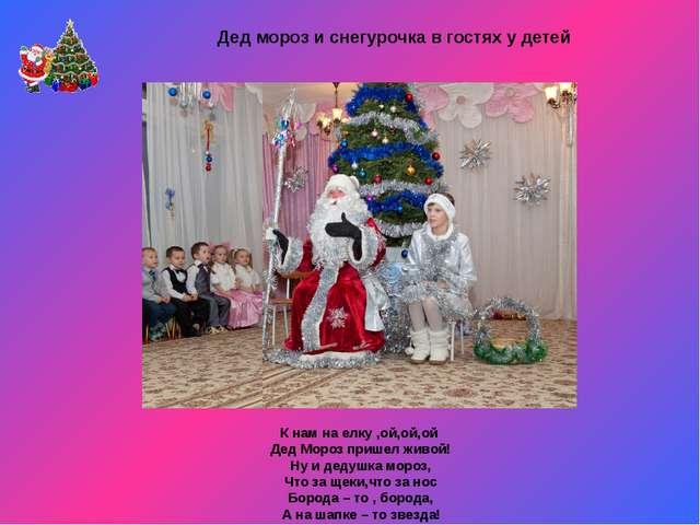 К нам на елку ,ой,ой,ой Дед Мороз пришел живой! Ну и дедушка мороз, Что за щ...