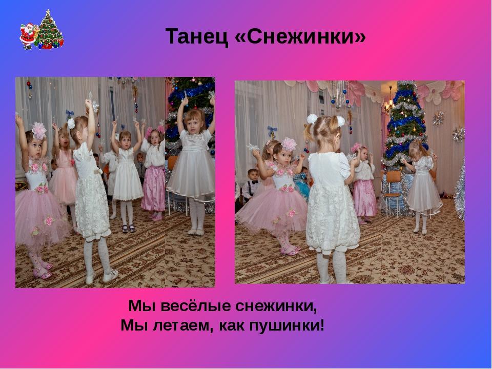 Танец «Снежинки» Мы весёлыеснежинки, Мы летаем, как пушинки!