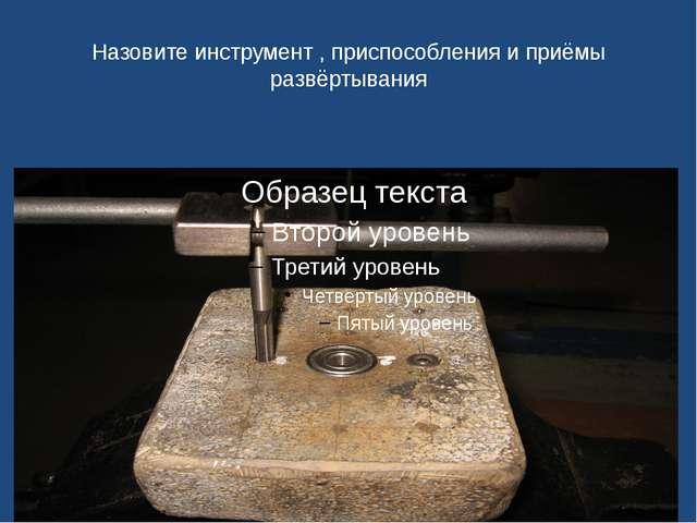 Назовите инструмент , приспособления и приёмы развёртывания