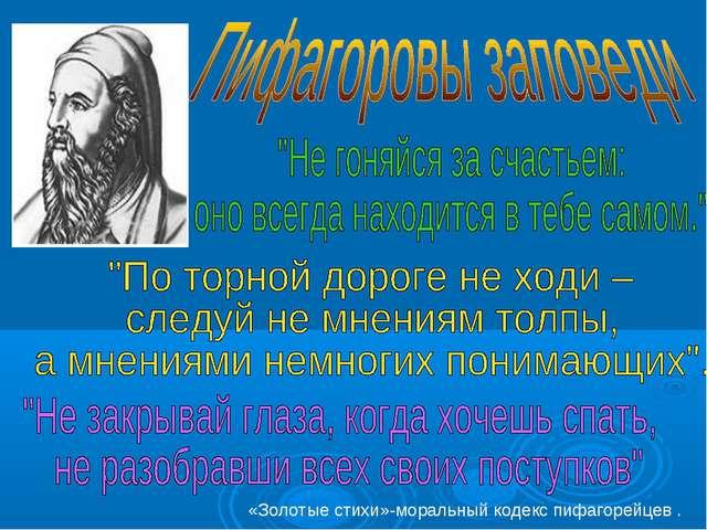 «Золотые стихи»-моральный кодекс пифагорейцев .