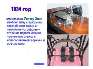 1834 год американец Уолтер Хант изобрёл иглу с ушком на заострённом конце и