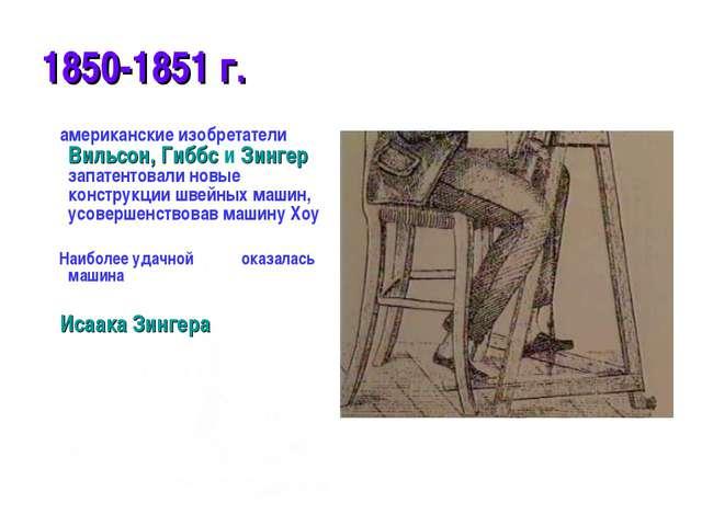 1850-1851 г. американские изобретатели Вильсон, Гиббс и Зингер запатентовали...