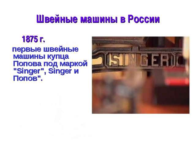 Швейные машины в России 1875 г. первые швейные машины купца Попова под маркой...