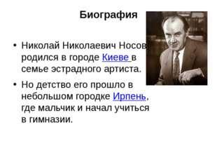 Биография Николай Николаевич Носов родился в городе Киеве в семье эстрадного
