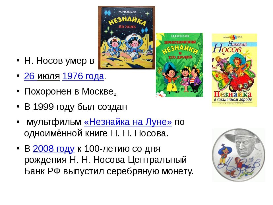Н. Носов умер в Москве 26 июля 1976 года. Похоронен в Москве. В 1999году был...