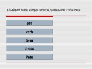 1.Выберите слово, которое читается по правилам 1 типа слога: pet verb term ch