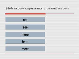 2.Выберите слово, которое читается по правилам 2 типа слога: net see mere ter