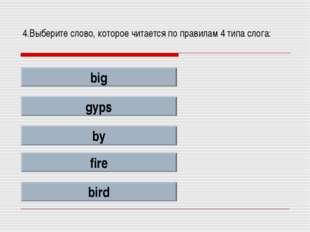 4.Выберите слово, которое читается по правилам 4 типа слога: big gyps by fire