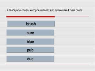 4.Выберите слово, которое читается по правилам 4 типа слога: brush pure blue