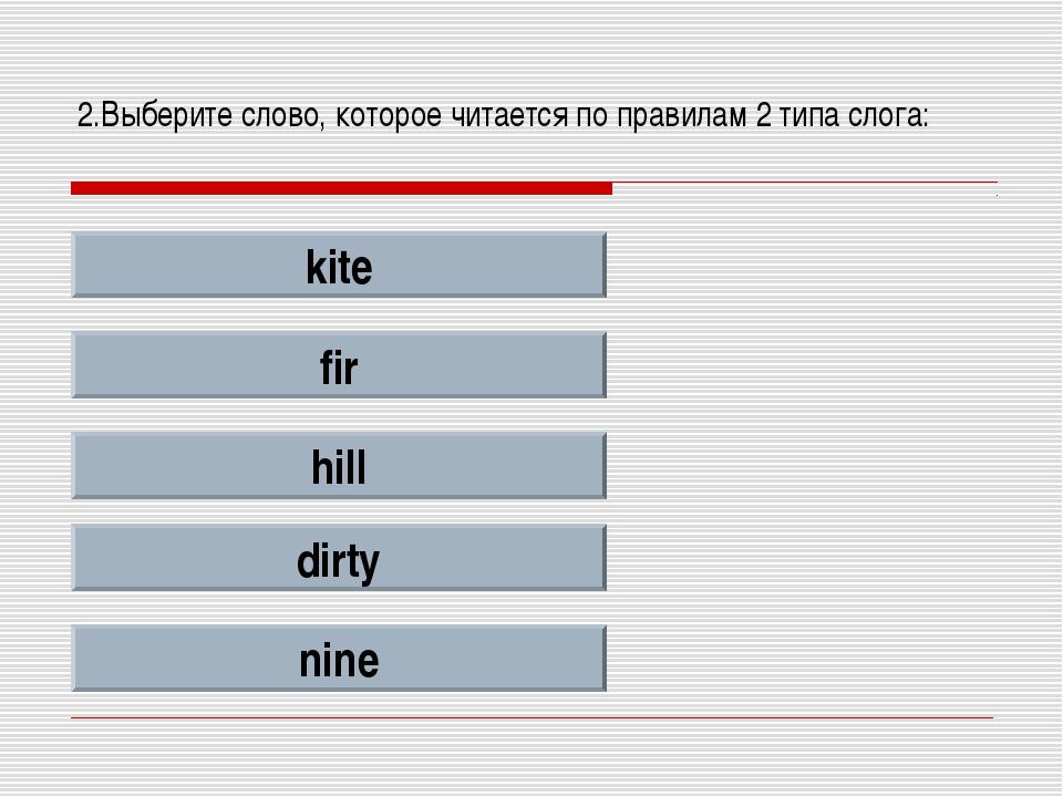 2.Выберите слово, которое читается по правилам 2 типа слога: kite fir hill di...