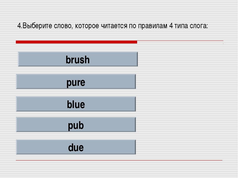 4.Выберите слово, которое читается по правилам 4 типа слога: brush pure blue...