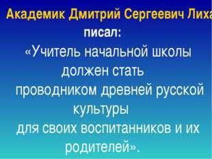 Академик Дмитрий Сергеевич Лихачев писал: «Учитель начальной школы должен ста