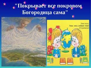 """""""Покрывает все покровом Богородица сама"""""""