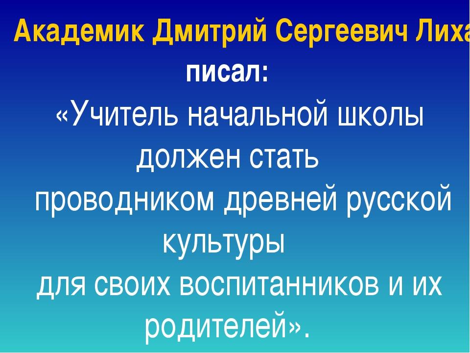 Академик Дмитрий Сергеевич Лихачев писал: «Учитель начальной школы должен ста...