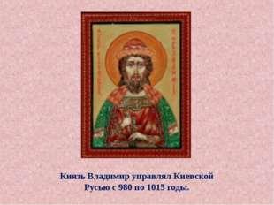 Князь Владимир управлял Киевской Русью с 980 по 1015 годы.