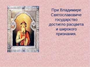 При Владимире Святославовиче государство достигло расцвета и широкого призна